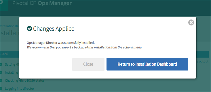 A pop-up window with a round, gray X button in the upper-right corner and the words 'Changed Applied' next to a round, green circle containing a checkmark. Below 'Changed Applied' are the words 'Ops Manager Director was successfully installed. We recommend that you export a backup of this installation from the actions menu.' Below this text and to the right of the pop-up window are a gray, rectangular button labeled 'Close' next to a blue, rectangular button labeled 'Return to Installation Dashboard'.
